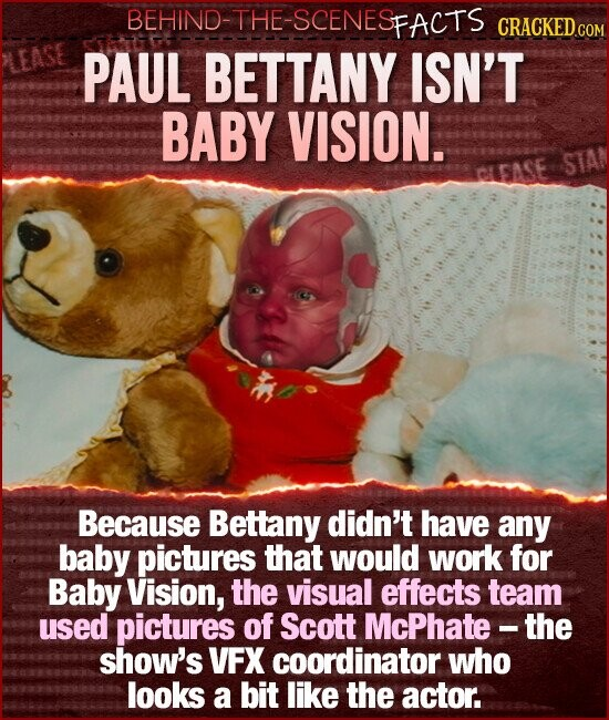 BEHIND-THE-SCENESFACTS CRACKED CON PAUL BETTANY ISN'T BABY VISION. STA Because Bettany didn't have any baby pictures that would work for Baby Vision, the visual effects team used pictures of Scott McPhate -the show's VFX coordinator who looks a bit like the actor.