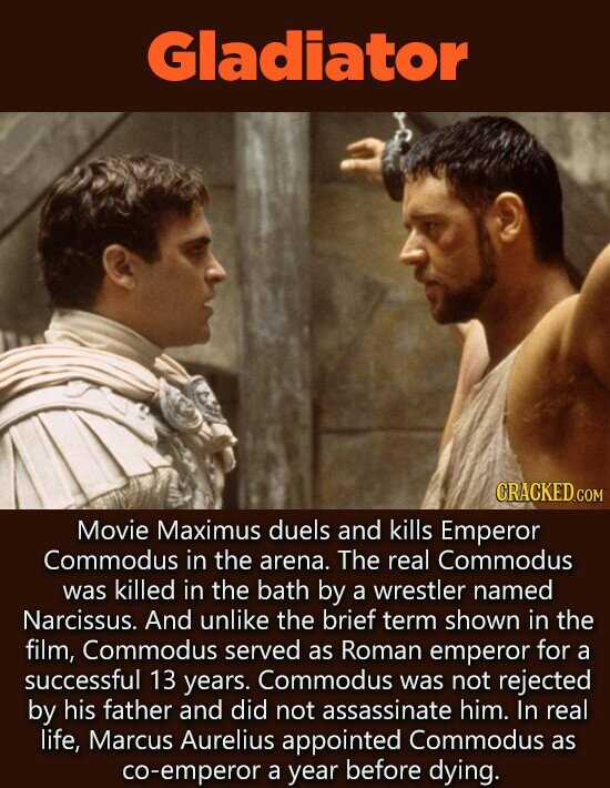 Gladiator CRACKED CON Movie Maximus duels and kills Emperor Commodus in the arena. The real Commodus was killed in the bath by a wrestler named Narcissus. And unlike the brief term shown in the film, Commodus served as Roman emperor for a successful 13 years. Commodus was not rejected by his