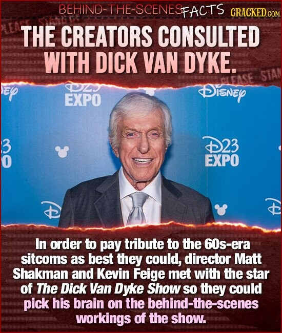 BEHIND-THE-SCENESFACTS CRACKED GO THE CREATORS CONSULTED WITH DICK VAN DYKE. STAN OZ DISNEY EXPO 2 D23 EXPO In order to pay tribute to the 60s-era sitcoms as best they could, director Matt Shakman and Kevin Feige met with the star of The Dick Van Dyke Show sO they could pick his