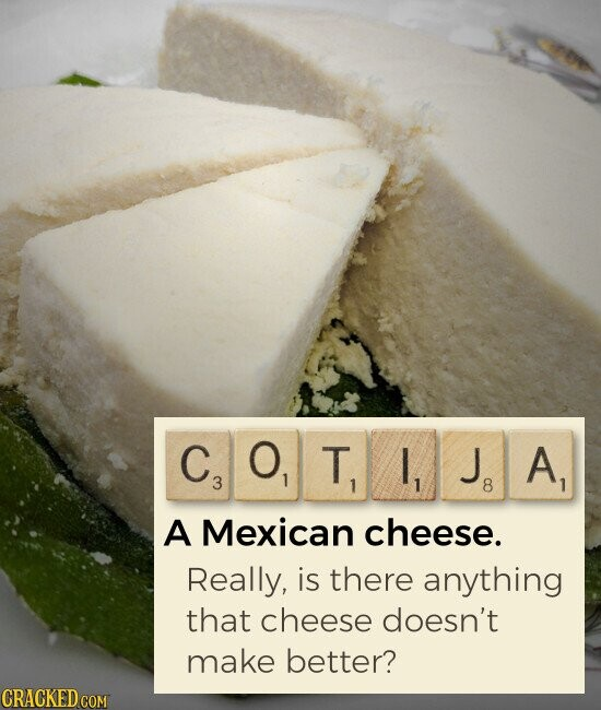 COTIJA A Mexican cheese. Really, is there anything that cheese doesn't make better?