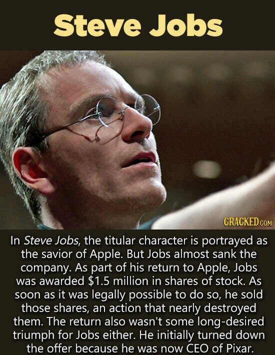 Steve Jobs CRACKED CO In Steve Jobs, the titular character is portrayed as the savior of Apple. But Jobs almost sank the company. As part of his return to Apple, Jobs was awarded $1.5 million in shares of stock. As soon as it was legally possible to do so, he sold