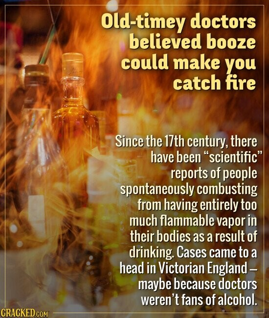 Old-timey doctors believed booze could make you catch fire Since the 17th century, there have been scientific reports of people spontaneously combus