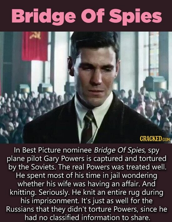 Bridge Of Spies CRACKED.C COM In Best Picture nominee Bridge Of Spies, spy plane pilot Gary Powers is captured and tortured by the Soviets. The real Powers was treated well. He spent most of his time in jail wondering whether his wife was having an affair. And knitting. Seriously. He