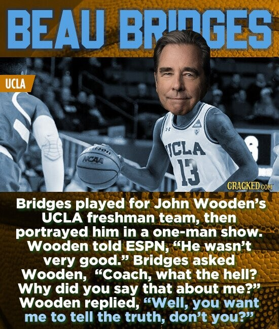 BEAU BRINGES UCLA To ICLA NCAA 13 CRACKED CON Bridges played for John Wooden's UCLA freshman team, then portrayed him in a one-man show. Wooden told ESPN, He wasn't very good. Bridges asked Wooden, Coach, what the hell? Why did you say that about me? Wooden replied, Well, you want me