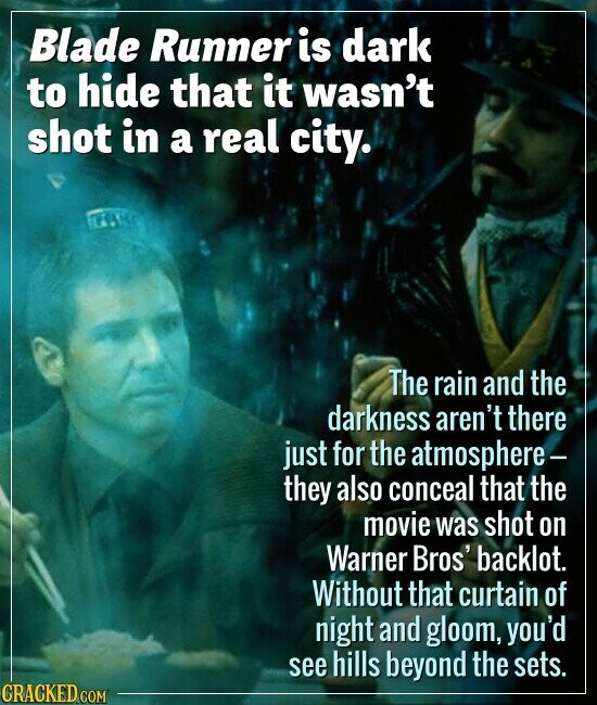 Blade Runner is dark to hide that it wasn't shot in a real city. The rain and the darkness aren't there just for the atmosphere- they also conceal tha