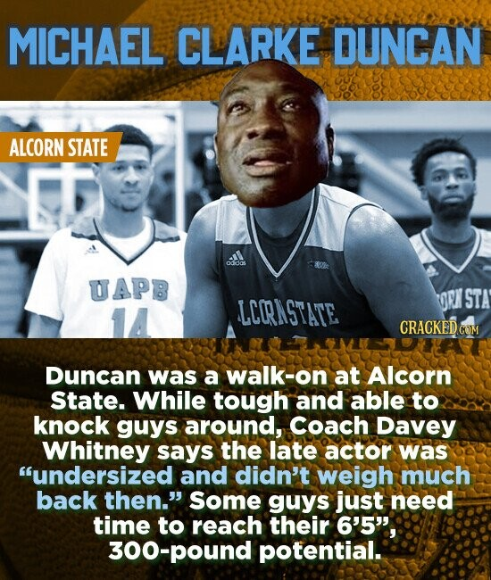 MICHAEL CLARKE DUNCAN ALCORN STATE ondos UAPB OCN STA LCORNSTATE CRACKED COM Duncan was a walk-on at Alcorn State. While tough and able to knock guys around, Coach Davey Whitney says the late actor was undersized and didn't weigh much back then. Some guys just need time to reach their