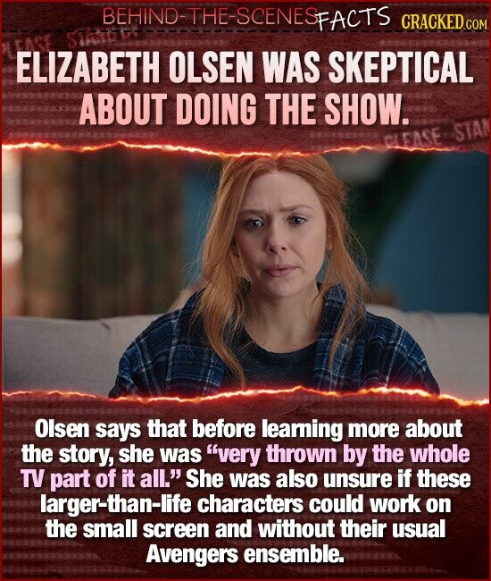 BEHIND-THE-SCENESFACTS CRACKEDGO ELIZABETH OLSEN WAS SKEPTICAL ABOUT DOING THE SHOW. STAN CLEASE Olsen says that before leaming more about the story, she was very thrown by the whole TV part of it all.' She was also unsure if these larger-than-life characters could work on the small screen and without their