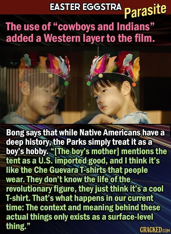 EASTER EGGSTRA Parasite The use of cowboys and Indians added a Western layer to the film. Bong says that while Native Americans have a deep history, the Parks simply treat it as a boy's hobby. The boy's mother] mentions the tent as a U.S. imported good, and I think it's