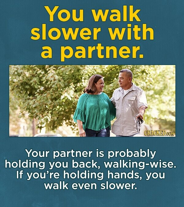 You walk slower with a partner. Your partner is probably holding you back, walking-wise. If you're holding hands, you walk even slower.
