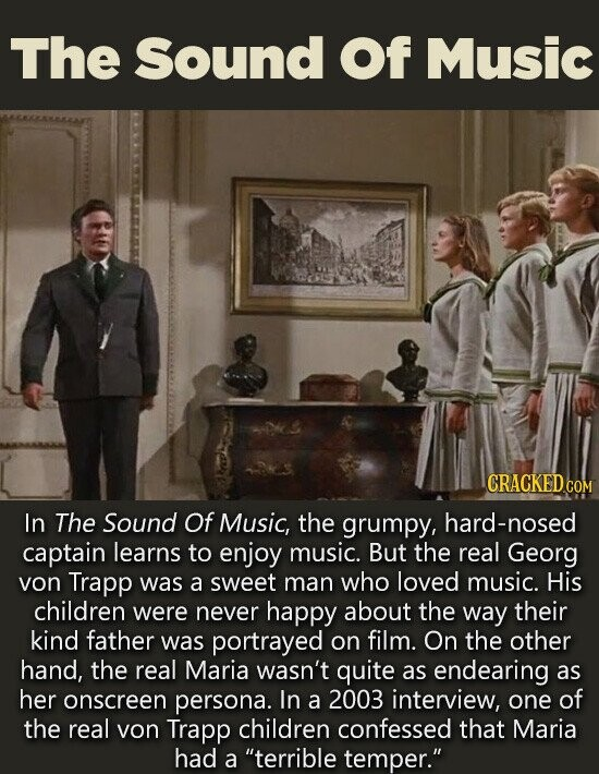 The Sound Of Music CRACKED COM In The Sound Of Music, the grumpy, -nosed captain learns to enjoy music. But the real Georg von Trapp was a sweet man who loved music. His children were never happy about the way their kind father was portrayed on film. On the other
