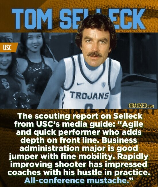 TOM SE ECK USC TROJANS The scouting report on Selleck from USC's media guide: Agile and quick performer who adds depth on front line. Business administration major is good jumper with fine mobility. Rapidly improving shooter has impressed coaches with his hustle in practice: All-conference mustache.'