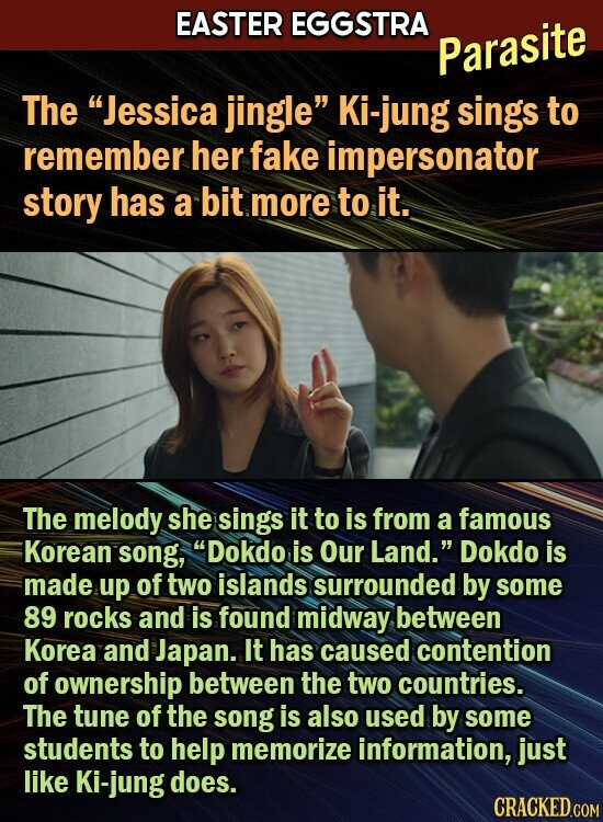 EASTER EGGSTRA Parasite The Jessica jingle Ki-jung sings to remember her fake impersonator story has a bit more to it. The melody she sings it to is from a famous Korean song, Dokdo is Our Land. Dokdo is made up of two islands surrounded by some 89 rocks and is