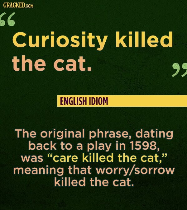 CRACKED.COM Curiosity killed the cat. ENGLISH IDIOM The original phrase, dating back to a play in 1598, was care killed the cat, meaning that worry/