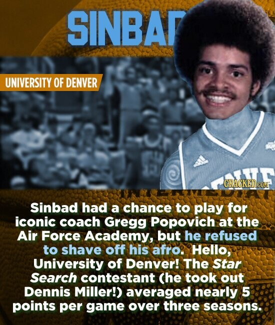 SINBAR UNIVERSITY OF DENVER CRACKED.CO Sinbad had a chance to play for iconic coach Gregg Popovich at the Air Force Academy, but he refused to shave off his afro. Hello, University of Denver! The Star Search contestant Che took out Dennis Miller!) averaged nearly 5 points per game Over three