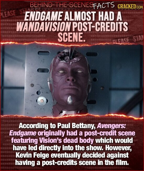 BEHIND-THE-SCENESFACTS LEASE ENDGAME ALMOST HAD A WANDAVISION POST-CREDITS SCENE. STA CLEASE According to Paul Bettany, Avengers: Endgame originally Had a post-credit scene featuring Vision's dead body which would have led directly into the show. However, Kevin Feige eventually decided against having a post-credits scene in the film.