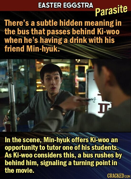 EASTER EGGSTRA Parasite There's a subtle hidden meaning in the bus that passes behind Ki-woo when he's having a drink with his friend Min-hyuk. JIE In the scene, Min-hyuk offers Ki-woo an opportunity to tutor one of his students. As Ki-Woo considers this, a bus rushes by behind him, signaling
