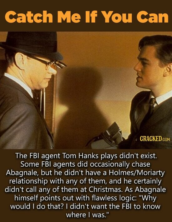 Catch Me If You Can CRACKED.co COM The FBI agent Tom Hanks plays didn't exist. Some FBI agents did occasionally chase Abagnale, but he didn't have a Holmes/Moriarty relationship with any of them, and he certainly didn't call any of them at Christmas. As Abagnale himself points out with flawless