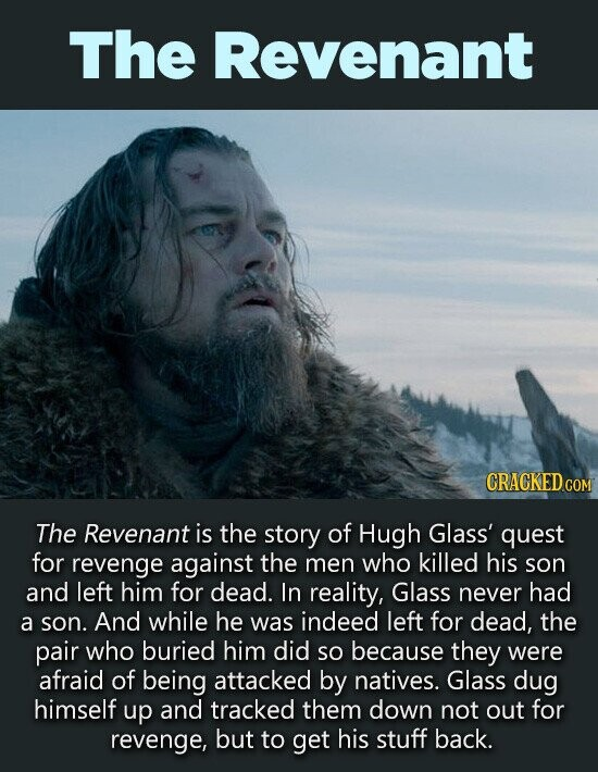 The Revenant CRACKED.C COM The Revenant is the story of Hugh Glass' quest for revenge against the men who killed his son and left him for dead. In reality, Glass never had a son. And while he was indeed left for dead, the pair who buried him did SO because