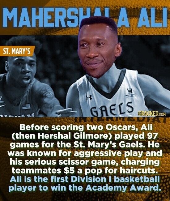 MAHERSHA A ALI ST. MARY'S w GAELS CRACKED.COM Before scoring two Oscars, Ali (then Hershal Gilmore) played 97 games for the St. Mary's Gaels. He was known for aggressive play and his serious scissor game, charging teammates $5 a pop for haircuts. Ali is the first Division I basketball player