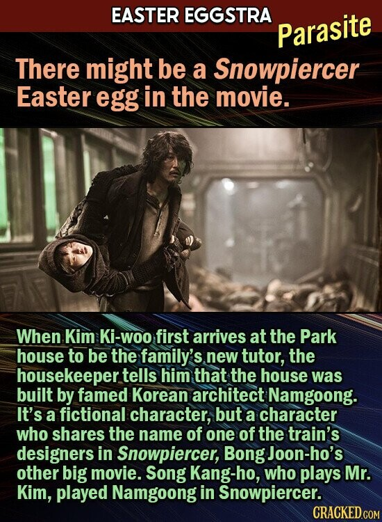 EASTER EGGSTRA Parasite There might be a Snowpiercer Easter egg in the movie. When Kim Ki-woo first arrives at the Park house to be the family's new tutor, the housekeeper tells him that the house was built by famed Korean architect Namgoong. It's a fictional character, but a character who