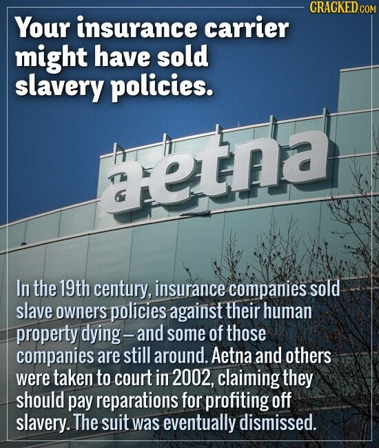 Your insurance carrier might have sold slavery policies. In the 19th century, insurance companies sold slave owners policies against their human prope