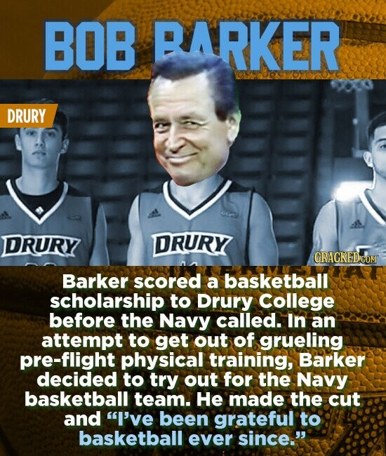 BOB BARKER DRURY DRURY DRURY CRACKEDiCOM Barker scored a basketball scholarship to Drury College before the Navy called. In an attempt to get out of grueling pre-flight physical training, Barker decided to try out for the Navy basketball team. He made the cut and I've been grateful to basketball ever