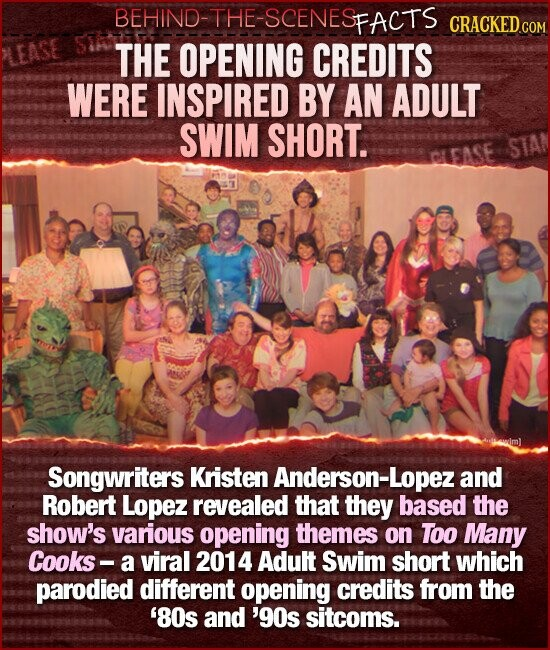 BEHIND-THE-SCENESE FACTS THE OPENING CREDITS WERE INSPIRED BY AN ADULT SWIM SHORT. STAN Songwriters Kristen Anderson-Lopeza and Robert Lopez revealed that they based the show's various opening themes on ToO Many Cooks- a viral 201 4 Adult Swim short which parodied different opening credits from the '80s and 'gos