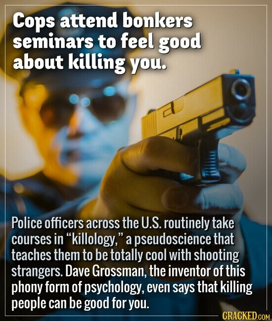 Cops attend bonkers seminars to feel good about killing you. Police officers across the U.S. routinely take courses in killology, a pseudoscience th