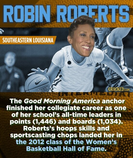 ROBIN RORERTS SOUTHEASTERN LOUISIANA The Good Morning America anchor finished her collegiate career as one of her school's all-time leaders in points (1,446) and boards (1,034). Roberts's hoops skills and sportscasting chops landed her in the 2012 class of the Women's Basketball Hall of Fame..