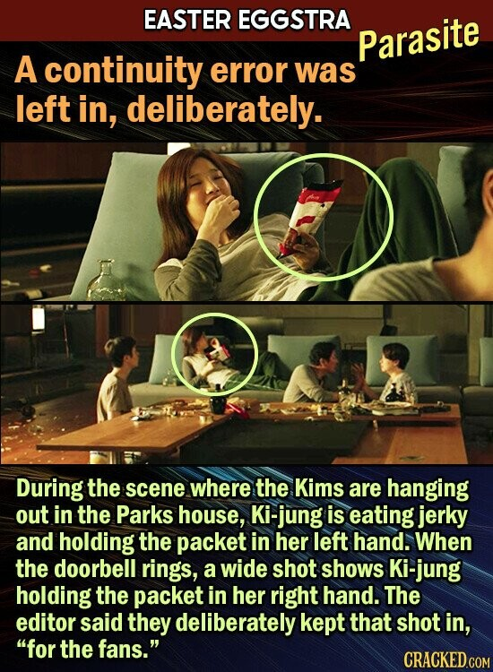 EASTER EGGSTRA Parasite A continuity error was left in, deliberately. During the scene where the Kims are hanging out in the Parks house, Ki-jung is eating jerky and holding the packet in her left hand. When the doorbell rings, a wide shot shows Ki-jung holding the packet in her right