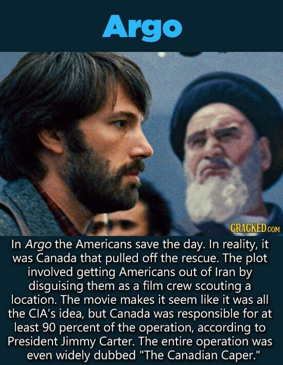 Argo CRACKEDG COM In Argo the Americans save the day. In reality, it was Canada that pulled off the rescue. The plot involved getting Americans out of Iran by disguising them as a film crew scouting a location. The movie makes it seem like it was all the CIA's idea,