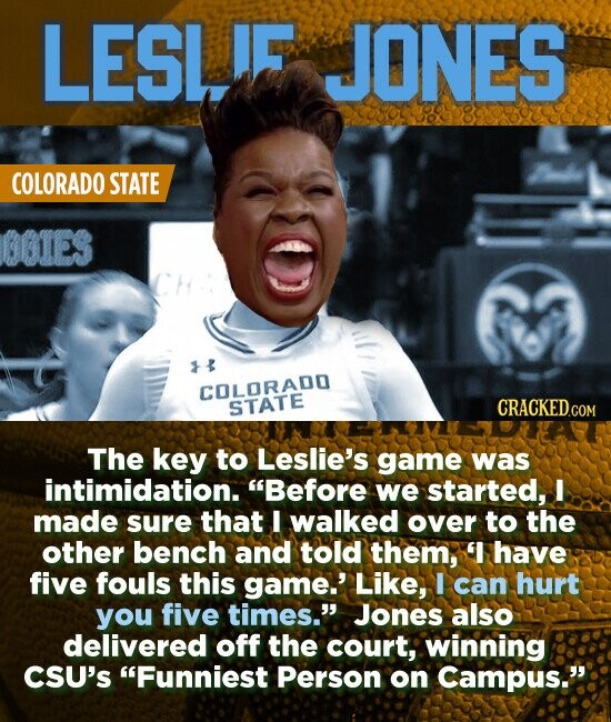 LESL! JONES COLORADO STATE 01ES COLORADO STATE The key to Leslie's game was intimidation. Before we started, I made sure that I walked over to the other bench and told them, have five fouls this game.' Like, I can hurt you five times. Jones also delivered off the