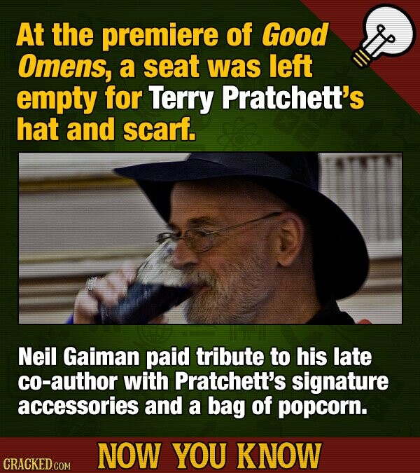 At the premiere of Good Omens, a seat was left empty for Terry Pratchett's hat and scarf. Neil Gaiman paid tribute to his late co-author with Pratchet