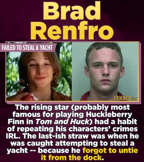 Brad Renfro FAILED TO STEAL A YACHT CRACKED COM The rising star (probably most famous for playing Huckleberry Finn in Tom and Huck) had a habit of rep