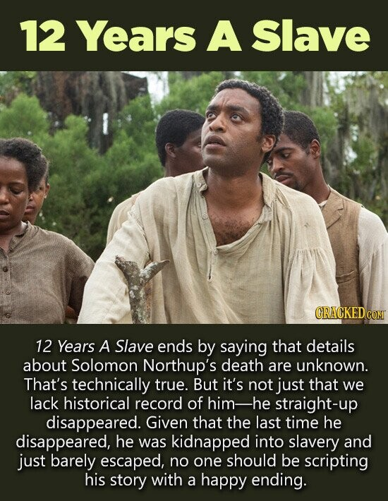 12 Years A Slave 12 Years A Slave ends by saying that details about Solomon Northup's death are unknown. That's technically true. But it's not just that we lack historical record of him- -he straight-up disappeared. Given that the last time he disappeared, he was kidnapped into slavery and