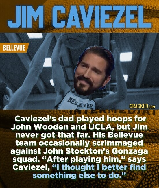 JIM CAVIEZEL BELLEVUE BED.EVDE CRACKED COM Caviezel's dad played hoops for John Wooden and UCLA, but Jim never got that far. His Bellevue team occasionally scrimmaged against John Stockton's Gonzaga squad. After playing him, says Caviezel, I thought I better find something else to do.