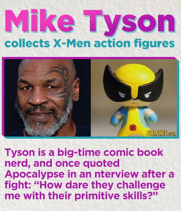 Mike Tyson collects X-Men action figures CRACKED COM Tyson is a big-time comic book nerd, and once quoted Apocalypse in an nterview after a fight: How dare they challenge me with their primitive skills?