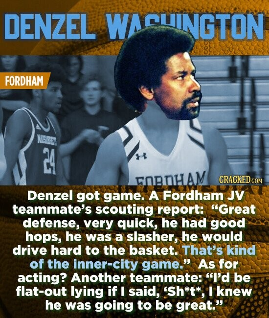 DENZEL WACUINGTON FORDHAM NUISIEE FOBHAM Denzel got game. A Fordham JV teammate's scouting report: Great defense, very quick, he had good hops, he was a slasher, he would drive hard to the basket. That's kind of the inner-city game. As for acting? Another teammate: I'd be flat-out lying if