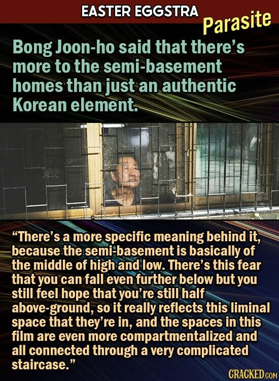 EASTER EGGSTRA Parasite Bong Joon-ho said that there's more to the semi-basement homes than just an authentic Korean element. There's a more specific meaning behind it, because the semi-basement is basically of the middle of high and low. There's this fear that you can fall even further below but you