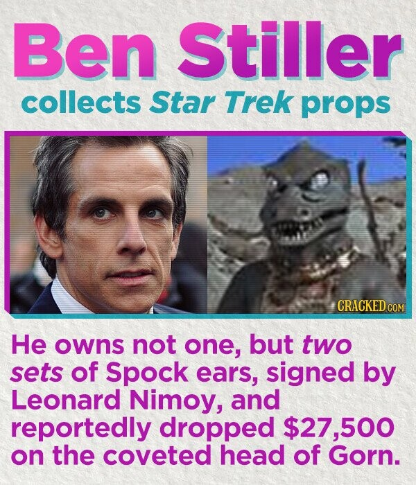 Ben Stiller collects Star Trek props CRACKED COM He owns not one, but two sets of Spock ears, signed by Leonard Nimoy, and reportedly dropped $27,500 on the coveted head of Gorn.