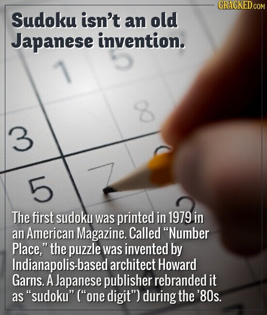 "Sudoku isn't an old Japanese invention. The first sudoku was first printed in 1979 in an American Magazine. Called ""Number Place,"" the puzzle was inve"