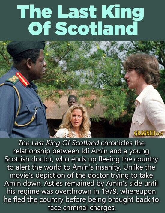 The Last King Of Scotland CRACKEDC The Last King Of Scotland chronicles the relationship between ldi Amin and a young Scottish doctor, who ends up fleeing the country to alert the world to Amin's insanity. Unlike the movie's depiction of the doctor trying to take Amin down, Astles remained by