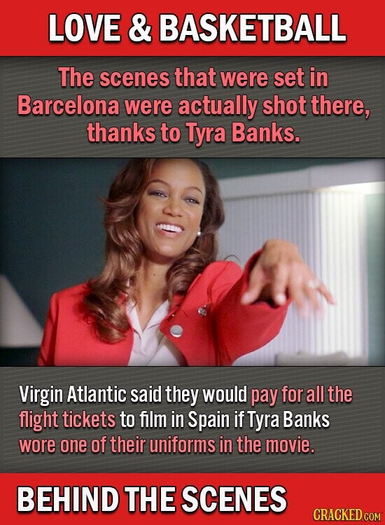 LOVE & BASKETBALL The scenes that were set in Barcelona were actually shot there, thanks to Tyra Banks. Virgin Atlantic said they would pay for all the flight tickets to flm in Spain if Tyra Banks wore one of their uniforms in the movie. BEHIND THE SCENES CRACKED CoM