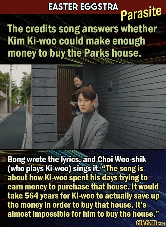 EASTER EGGSTRA Parasite The credits song answers whether Kim Ki-woo could make enough money to buy the Parks house. Bong wrote the lyrics, and Choi Woo-shik (who plays Ki-WOO) sings it. The song is about how Ki-Woo spent his days trying to earn money to purchase that house. It would