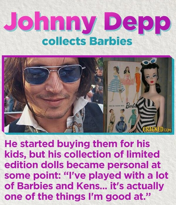 Johnny Depp collects Barbies Barbis 04 CRACKED COM He started buying them for his kids, but his collection of limited edition dolls became personal at some point: I've played with a lot of Barbies and Kens... it's actually one of the things I'm good at.