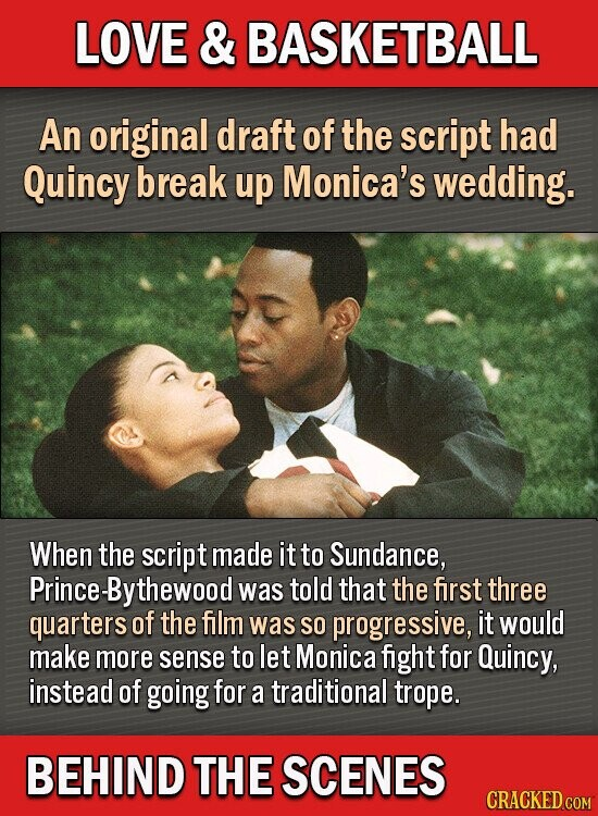 LOVE & BASKETBALL An original draft of the script had Quincy break up Monica's wedding. When the script made it to Sundance, Prince-Bythewood was told that the first three quarters of the film was SO progressive, it would make more sense to let Monica fight for Quincy, instead of going
