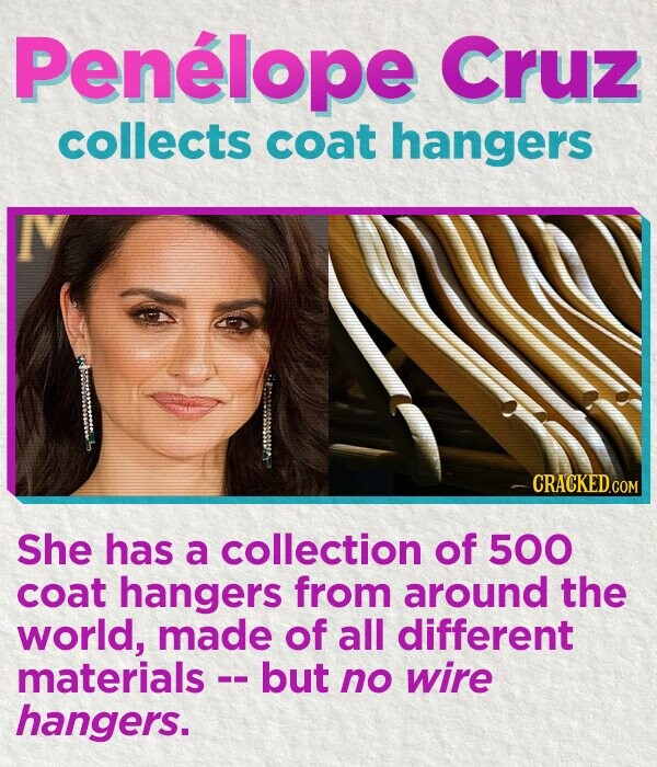 Penelope Cruz collects coat hangers She has a collection of 500 coat hangers from around the world, made of all different materials -. but no wire hangers.