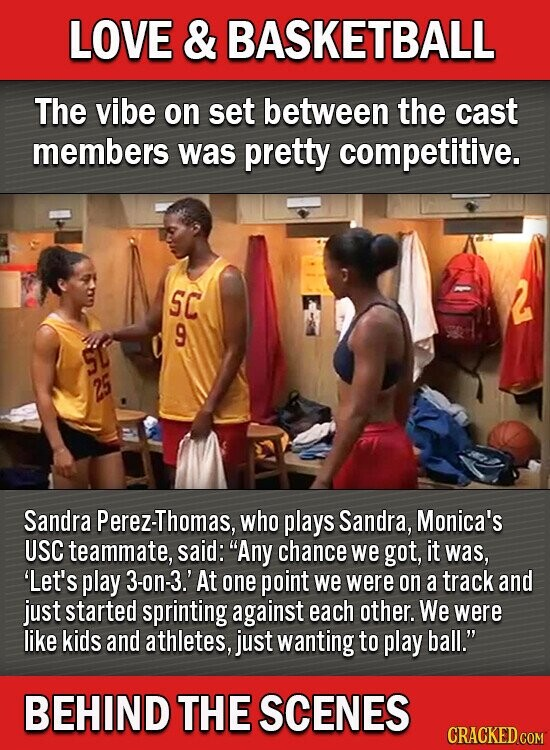 LOVE & BASKETBALL The vibe on set between the cast members was pretty competitive. SC 9 Sandra Perez-Thomas, who plays Sandra, Monica's USC teammate, said: Any chance we got, it was, 'Let's play 3-on-3.' At one point we were on a track and just started sprinting against each other. We