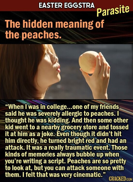 EASTER EGGSTRA Parasite The hidden meaning of the peaches. When I was in college... one of my friends said he was severely allergic to peaches. I thought he was kidding. And then some other kid went to a nearby grocery store and tossed it at him as a joke. Even