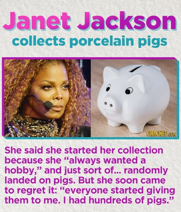 Janet Jackson collects porcelain pigs She said she started her collection because she always wanted a hobby, and just sort of... randomly landed on pigs. But she soon came to regret it: everyone started giving them to me. I had hundreds of pigs.